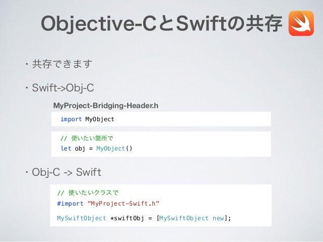 Objective-CとSwiftの共存 ・共存できます ・Swift->Obj-C ・Obj-C -> Swift import MyObject MyProject-Bridging-Header.h // 使いたい箇所で let obj ...