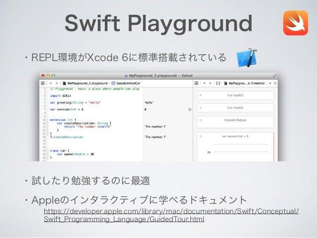 Swift Playground ・REPL環境がXcode 6に標準搭載されている ・Appleのインタラクティブに学べるドキュメント ・試したり勉強するのに最適 https://developer.apple.com/library/mac...