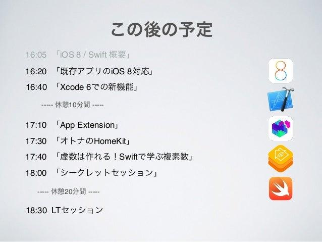 この後の予定 16:05 「iOS 8 / Swift 概要」 16:20 「既存アプリのiOS 8対応」 16:40 「Xcode 6での新機能」 17:10 「App Extension」 17:30 「オトナのHomeKit」 17:40...