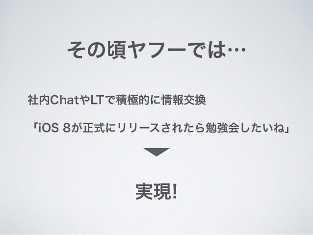 その頃ヤフーでは… 「iOS 8が正式にリリースされたら勉強会したいね」 社内ChatやLTで積極的に情報交換 実現!