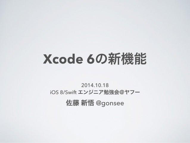 Xcode 6の新機能  2014.10.18  iOS 8/Swift エンジニア勉強会@ヤフー  佐藤 新悟 @gonsee