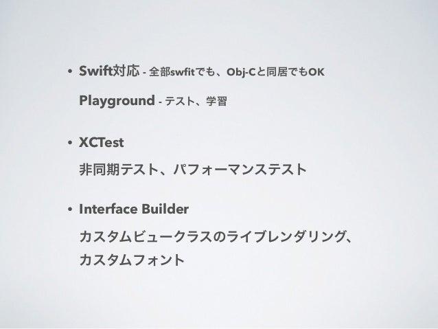 • Swift対応 - 全部swfitでも、Obj-Cと同居でもOK  Playground - テスト、学習  • XCTest・  非同期テスト、パフォーマンステスト  • Interface Builder・  カスタムビュークラスのライ...