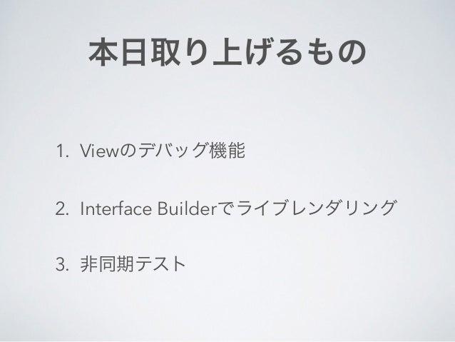 本日取り上げるもの  1. Viewのデバッグ機能  2. Interface Builderでライブレンダリング  3. 非同期テスト