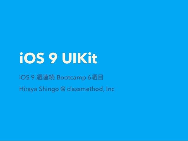 iOS 9 UIKit iOS 9 週連続 Bootcamp 6週目 Hiraya Shingo @ classmethod, Inc