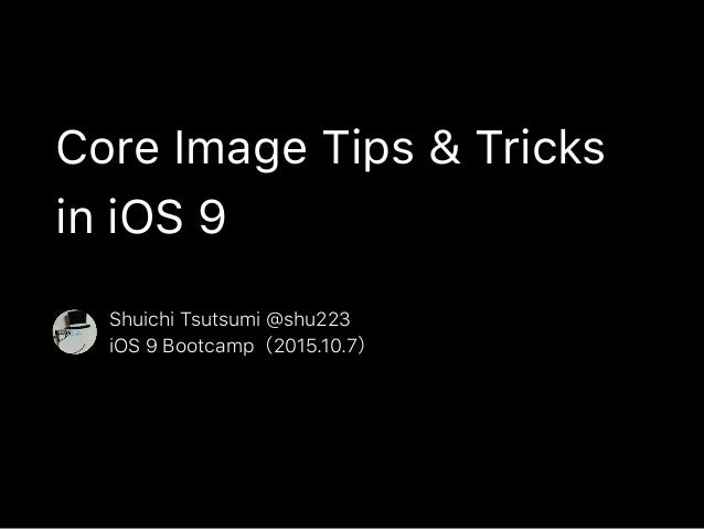 Core Image Tips & Tricks in iOS 9 Shuichi Tsutsumi @shu223 iOS 9 Bootcamp(2015.10.7)