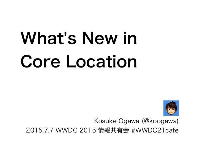 What's New in Core Location Kosuke Ogawa (@koogawa) 2015.7.7 WWDC 2015 情報共有会 #WWDC21cafe