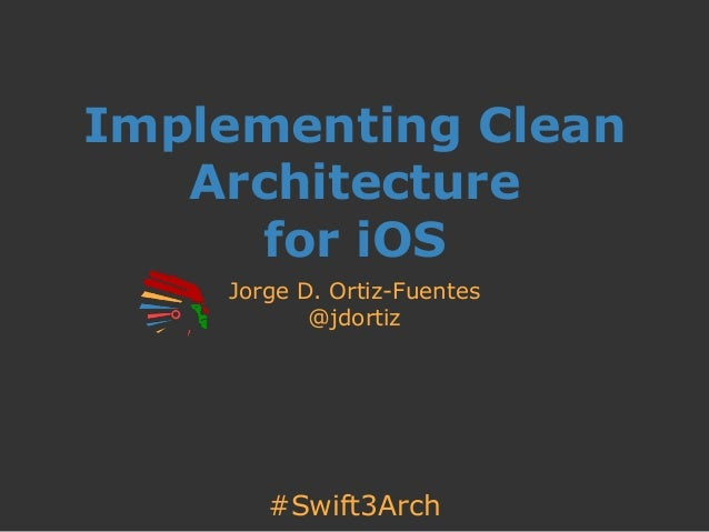 #Swift3Arch Implementing Clean Architecture for iOS Jorge D. Ortiz-Fuentes @jdortiz