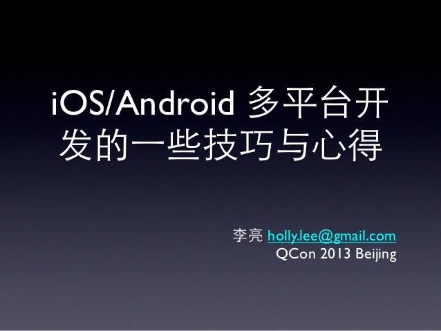 iOS/Android 多平台开 发的⼀一些技巧与⼼心得 李亮 holly.lee@gmail.com QCon 2013 Beijing