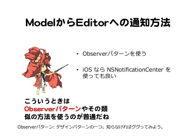 MMooddeellからEEddiittoorrへの通知方法   • Observerパターンを使う • iOS なら NSNotificationCenter を 使っても良良い こういうときは   OObbsseerrvveerrパ...