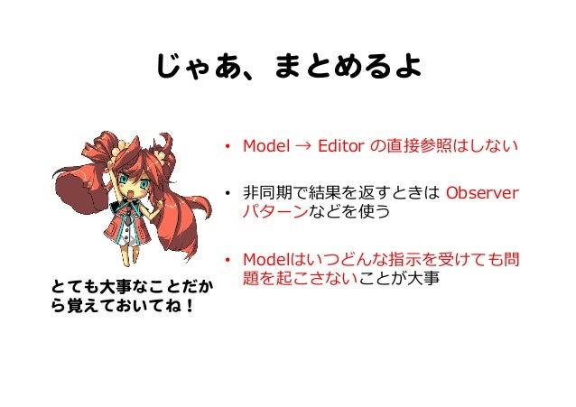 じゃあ、まとめるよ   • Model → Editor の直接参照はしない • ⾮非同期で結果を返すときは Observer パターンなどを使う • Modelはいつどんな指⽰示を受けても問 題を起こさないことが⼤大事とても大事...