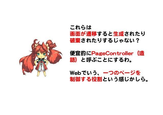 これらは   画面が遷移すると生成されたり 破棄�されたりするじゃない?      便宜的にPPaaggeeCCoonnttrroolllleerr(造 語)と呼ぶことにするわ。      WWeebbでいう、一つのページを 制御する役割という...