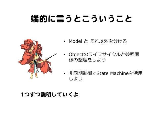 端的に言うとこういうこと   • Model と それ以外を分ける • Objectのライフサイクルと参照関 係の整理理をしよう • ⾮非同期制御でState Machineを活⽤用 しよう 11つずつ説明していくよ
