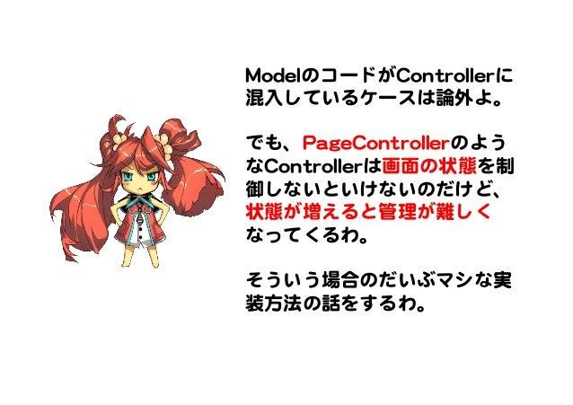 MMooddeellのコードがCCoonnttrroolllleerrに 混入�しているケースは論外よ。      でも、PPaaggeeCCoonnttrroolllleerrのよう なCCoonnttrroolllleerrは画面の状態を制...
