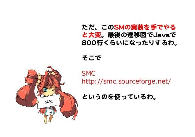ただ、このSSMMの実装を手でやる と大変。最後の遷移図でJJaavvaaで 880000行くらいになったりするわ。      そこで      SMC http://smc.sourceforge.net/    というのを使っているわ。  ...