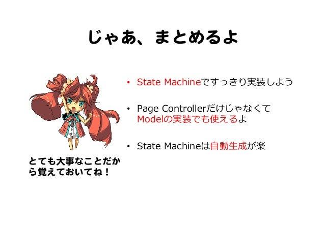 じゃあ、まとめるよ   • State Machineですっきり実装しよう • Page Controllerだけじゃなくて Modelの実装でも使えるよ • State Machineは⾃自動⽣生成が楽 とても大事なことだか ら覚...