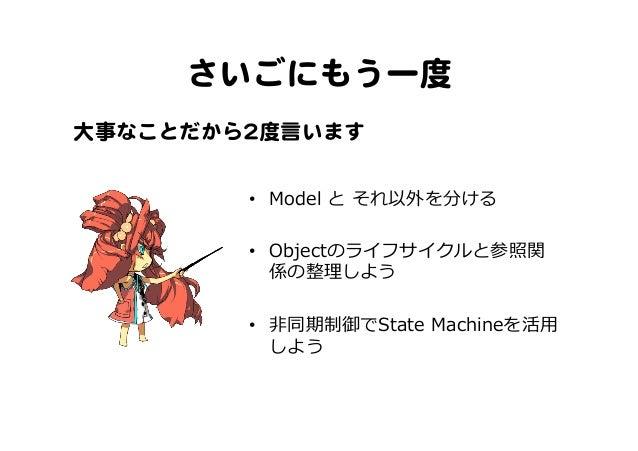 さいごにもう一度   • Model と それ以外を分ける • Objectのライフサイクルと参照関 係の整理理しよう • ⾮非同期制御でState Machineを活⽤用 しよう 大事なことだから22度言います