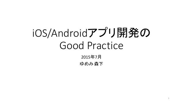 iOS/Androidアプリ開発の Good Practice 2015年7月 ゆめみ 森下 1