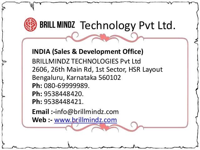 Technology Pvt Ltd. INDIA (Sales & Development Office) BRILLMINDZ TECHNOLOGIES Pvt Ltd 2606, 26th Main Rd, 1st Sector, HSR...