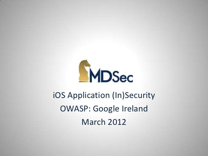 iOS Application (In)Security  OWASP: Google Ireland       March 2012