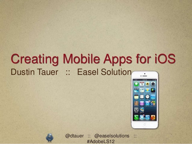 Creating Mobile Apps for iOSDustin Tauer :: Easel Solution             @dtauer :: @easelsolutions ::                     #...