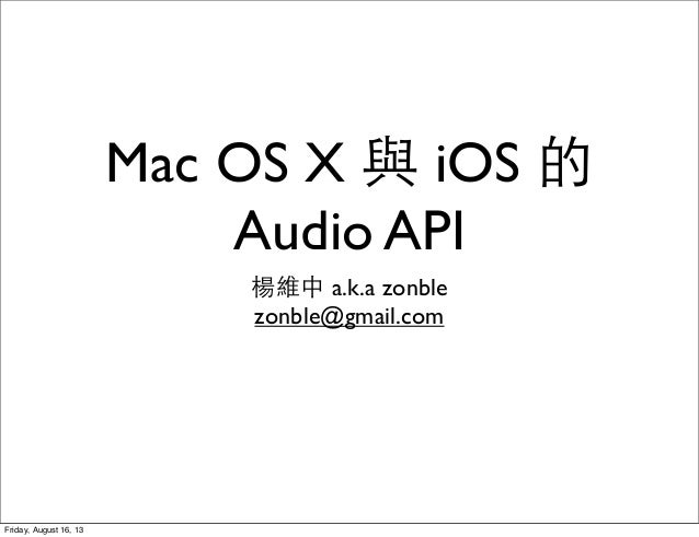 Mac OS X 與 iOS 的 Audio API 楊維中 a.k.a zonble zonble@gmail.com Friday, August 16, 13