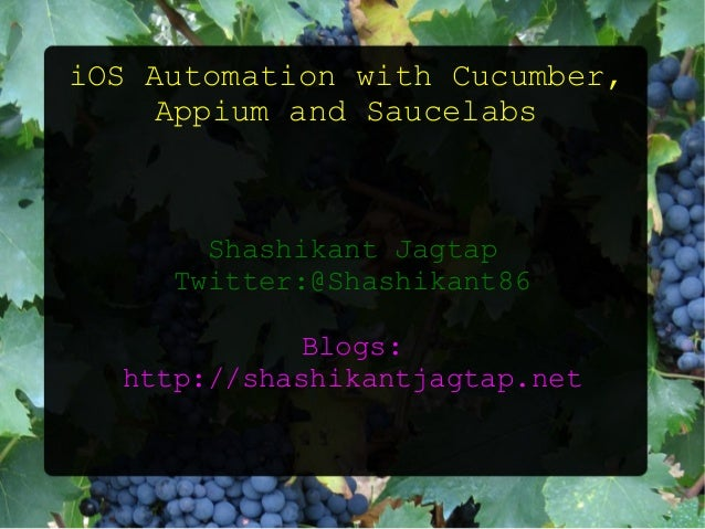 iOS Automation with Cucumber, Appium and Saucelabs Shashikant Jagtap Twitter:@Shashikant86 Blogs: http://shashikantjagtap....
