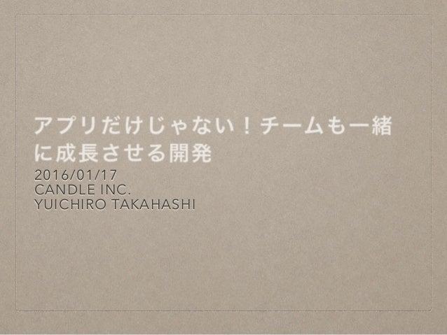 アプリだけじゃない!チームも一緒 に成長させる開発 2016/01/17 CANDLE INC. YUICHIRO TAKAHASHI