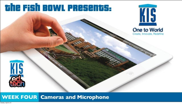 The Fish Bowl Presents:WEEK FOUR Cameras and MicrophoneMonday, April 22, 13