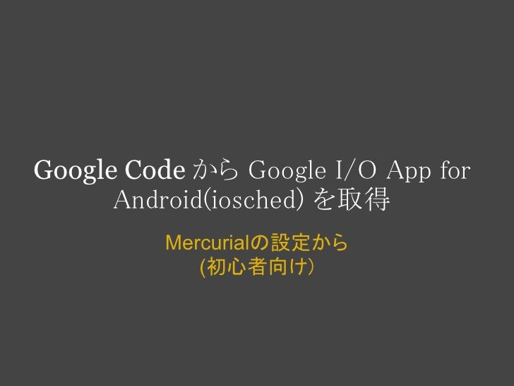 Google Code から Google I/O App for      Android(iosched) を取得         Mercurialの設定から            (初心者向け)
