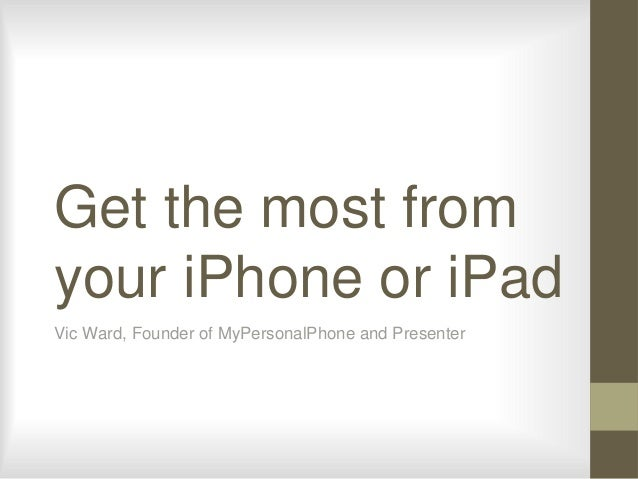 Get the most from your iPhone or iPad Vic Ward, Founder of MyPersonalPhone and Presenter