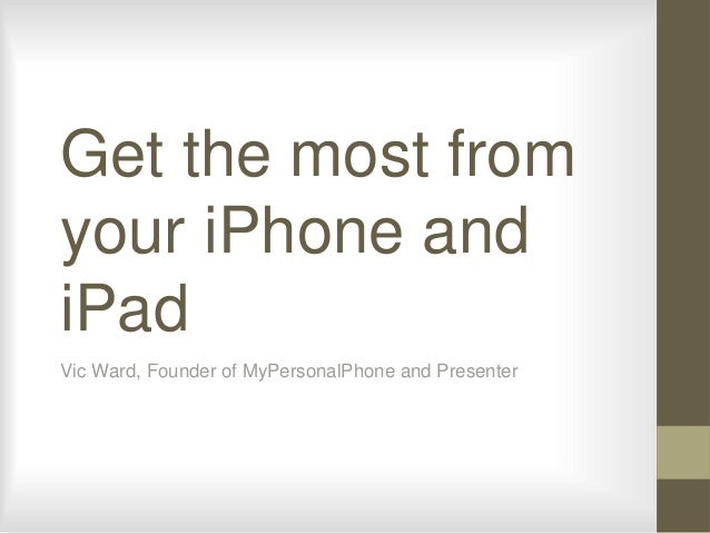 Get the most from your iPhone and iPad Vic Ward, Founder of MyPersonalPhone and Presenter