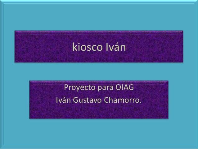 kiosco Iván Proyecto para OIAG Iván Gustavo Chamorro.