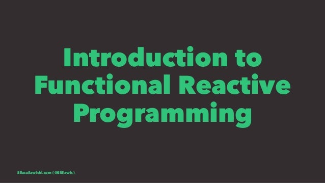 Introduction to Functional Reactive Programming EliaszSawicki.com ( @EliSawic )