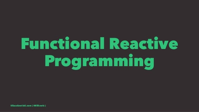 Functional Reactive Programming EliaszSawicki.com ( @EliSawic )