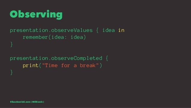 """Observing presentation.observeValues { idea in remember(idea: idea) } presentation.observeCompleted { print(""""Time for a br..."""