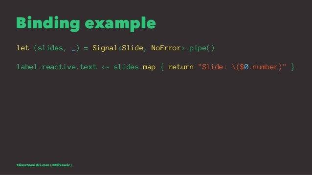 "Binding example let (slides, _) = Signal<Slide, NoError>.pipe() label.reactive.text <~ slides.map { return ""Slide: ($0.num..."
