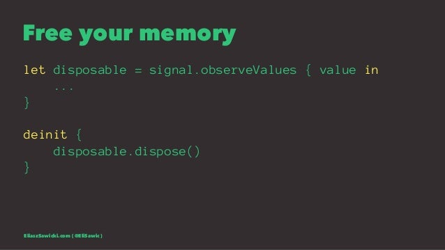 Free your memory let disposable = signal.observeValues { value in ... } deinit { disposable.dispose() } EliaszSawicki.com ...
