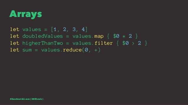 Arrays let values = [1, 2, 3, 4] let doubledValues = values.map { $0 * 2 } let higherThanTwo = values.filter { $0 > 2 } le...