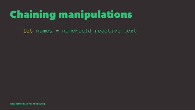 Chaining manipulations let names = nameField.reactive.text EliaszSawicki.com ( @EliSawic )