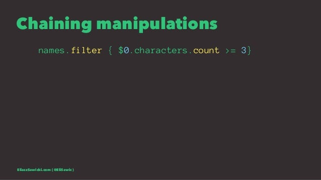 Chaining manipulations names.filter { $0.characters.count >= 3} EliaszSawicki.com ( @EliSawic )