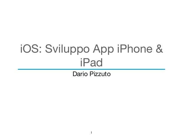 iOS: Sviluppo App iPhone &  iPad  Dario Pizzuto  1