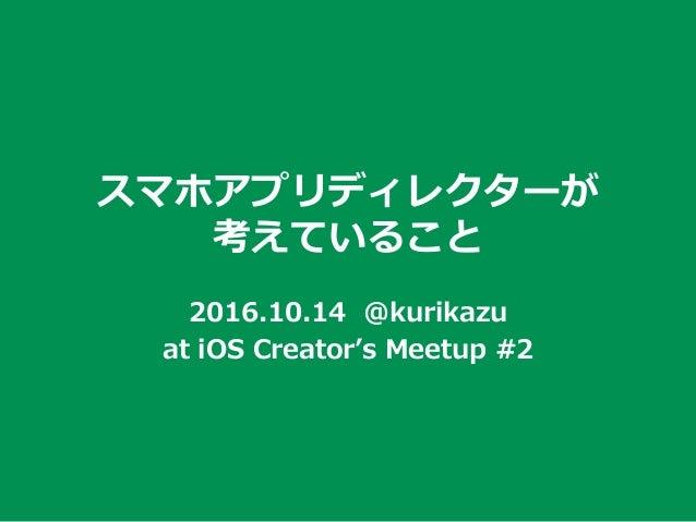 スマホアプリディレクターが 考えていること 2016.10.14 @kurikazu at iOS Creator's Meetup #2