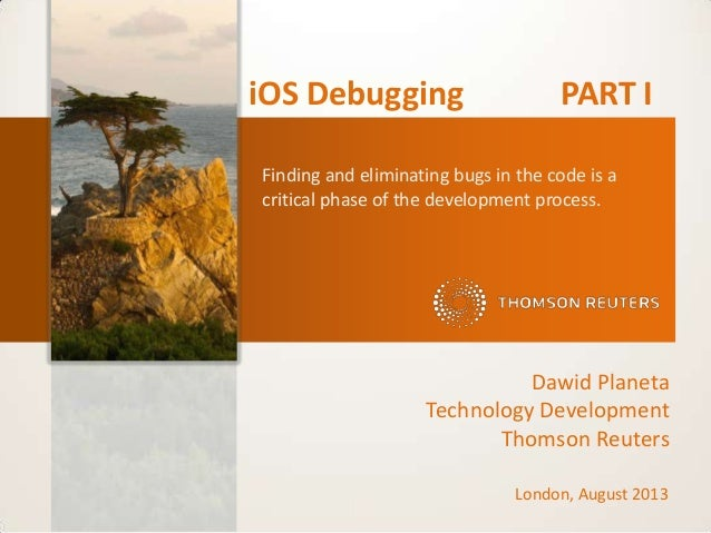 iOS Debugging PART I Dawid Planeta Technology Development Thomson Reuters Finding and eliminating bugs in the code is a cr...
