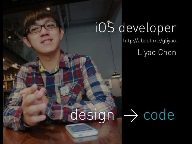 iOS developer  http://about.me/gliyao  Liyao Chen  design > code
