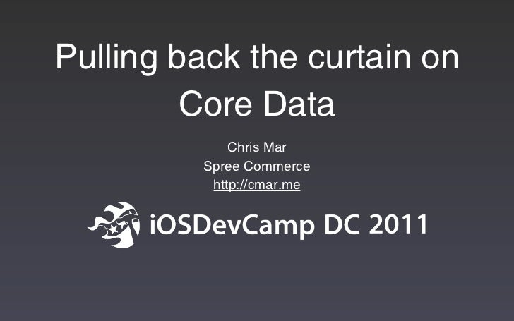 Pulling back the curtain on         Core Data             Chris Mar         Spree Commerce          http://cmar.me