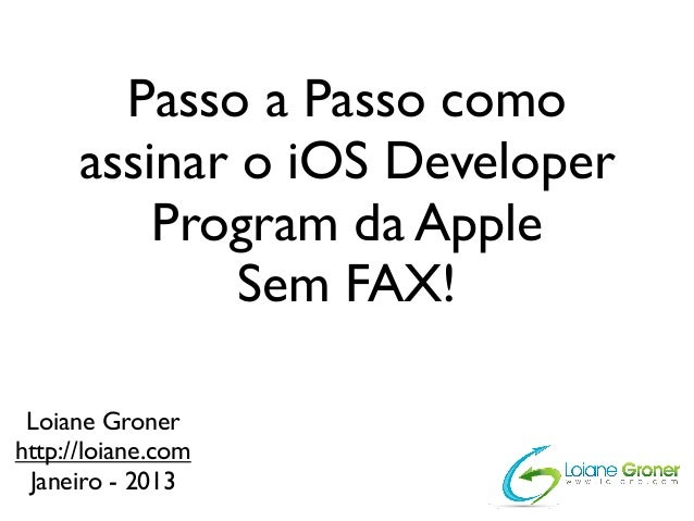 Passo a Passo como      assinar o iOS Developer          Program da Apple              Sem FAX! Loiane Gronerhttp://loiane...