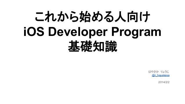 これから始める人向け iOS Developer Program 基礎知識 はやさか りょうじ @r_hayakasa 2014/2/2