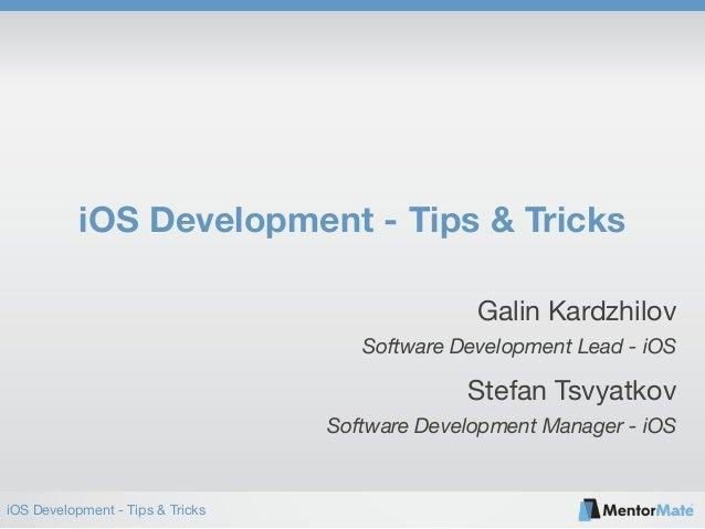 iOS Development - Tips & Tricks iOS Development - Tips & Tricks Software Development Lead - iOS Galin Kardzhilov Software ...
