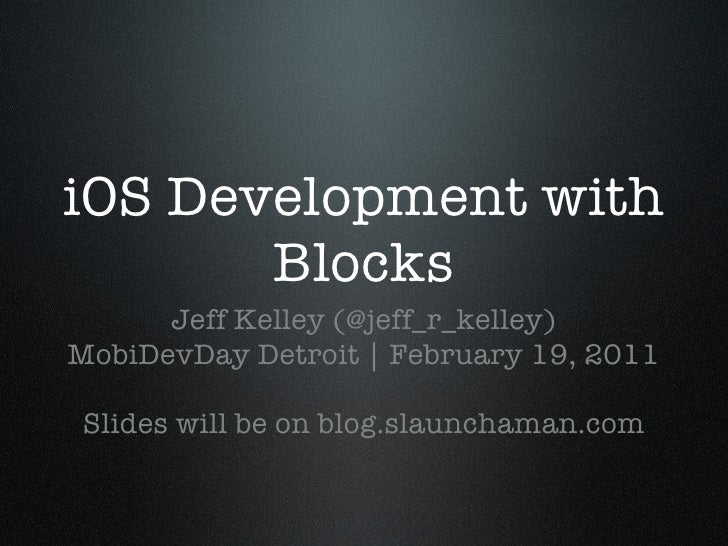 iOS Development with Blocks <ul><li>Jeff Kelley (@jeff_r_kelley) </li></ul><ul><li>MobiDevDay Detroit | February 19, 2011 ...