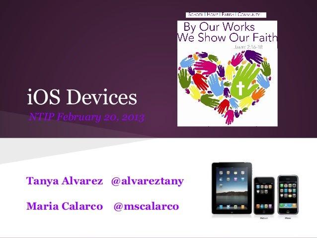 iOS Devices NTIP February 20, 2013 Tanya Alvarez @alvareztany Maria Calarco @mscalarco